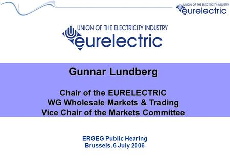 ERGEG Public Hearing Brussels, 6 July 2006 Gunnar Lundberg Chair of the EURELECTRIC WG Wholesale Markets & Trading Vice Chair of the Markets Committee.
