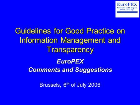Guidelines for Good Practice on Information Management and Transparency EuroPEX Comments and Suggestions Brussels, 6 th of July 2006.
