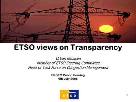 1 ETSO views on Transparency Urban Keussen Member of ETSO Steering Committee Head of Task Force on Congestion Managament ERGEG Public Hearing 6th July.