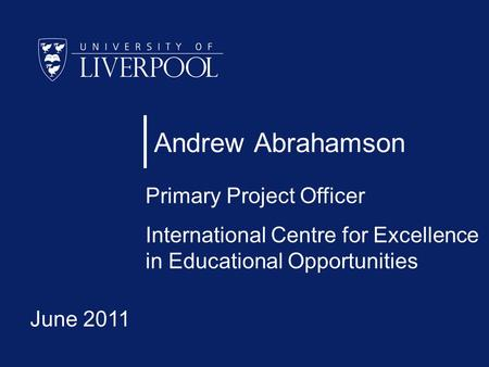 Andrew Abrahamson Primary Project Officer International Centre for Excellence in Educational Opportunities June 2011.