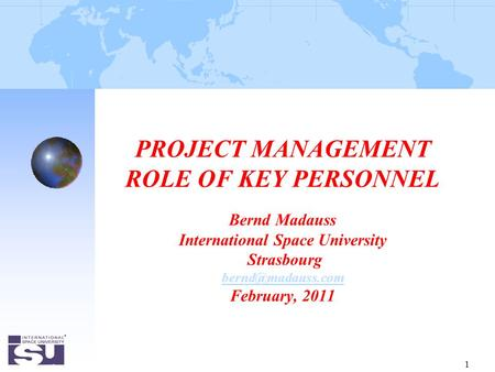 1 PROJECT MANAGEMENT ROLE OF KEY PERSONNEL Bernd Madauss International Space University Strasbourg February, 2011