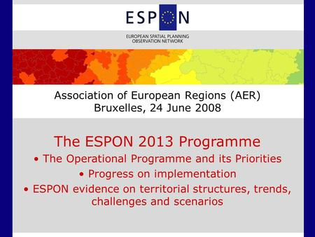Association of European Regions (AER) Bruxelles, 24 June 2008 The ESPON 2013 Programme The Operational Programme and its Priorities Progress on implementation.