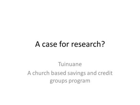 A case for research? Tuinuane A church based savings and credit groups program.