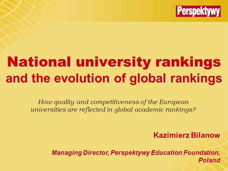 National university rankings and the evolution of global rankings Kazimierz Bilanow Managing Director, Perspektywy Education Foundation, Poland How quality.