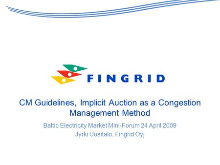 CM Guidelines, Implicit Auction as a Congestion Management Method Baltic Electricity Market Mini-Forum 24 April 2009 Jyrki Uusitalo, Fingrid Oyj.