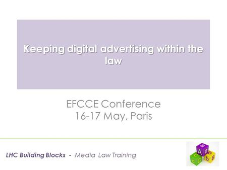 Keeping digital advertising within the law EFCCE Conference 16-17 May, Paris LHC Building Blocks - Media Law Training.