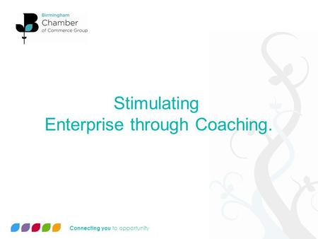 Connecting you to opportunity Stimulating Enterprise through Coaching.