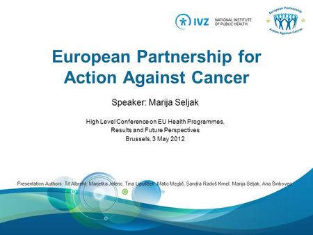European Partnership for Action Against Cancer Speaker: Marija Seljak High Level Conference on EU Health Programmes, Results and Future Perspectives Brussels,