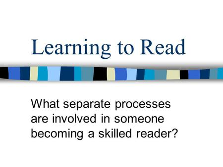 Learning to Read What separate processes are involved in someone becoming a skilled reader?