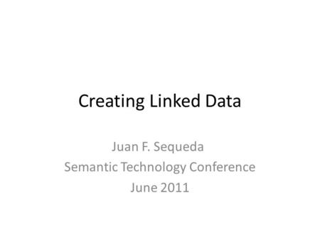 Creating Linked Data Juan F. Sequeda Semantic Technology Conference June 2011.