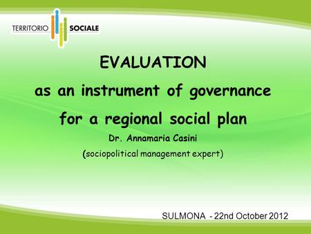 EVALUATION as an instrument of governance for a regional social plan Dr. Annamaria Casini (sociopolitical management expert) SULMONA - 22nd October 2012.