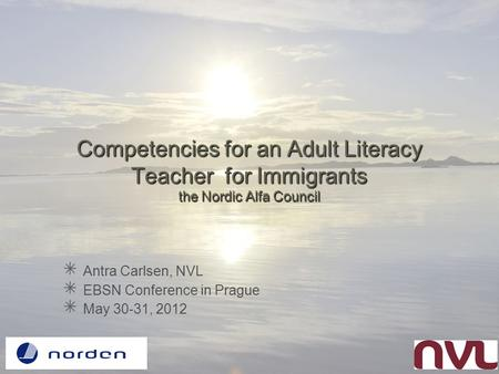 Competencies for an Adult Literacy Teacher for Immigrants the Nordic Alfa Council Antra Carlsen, NVL EBSN Conference in Prague May 30-31, 2012.