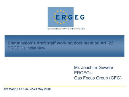 Commission's draft staff working document on Art. 22 ERGEG's initial view Mr. Joachim Gewehr ERGEG's Gas Focus Group (GFG) XIV Madrid Forum, 22-23 May.