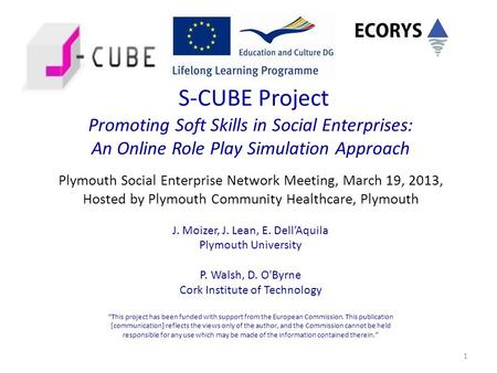 1 S-CUBE Project Promoting Soft Skills in Social Enterprises: An Online Role Play Simulation Approach Plymouth Social Enterprise Network Meeting, March.