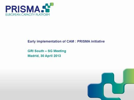 Early implementation of CAM : PRISMA initiative GRI South – SG Meeting Madrid, 30 April 2013.