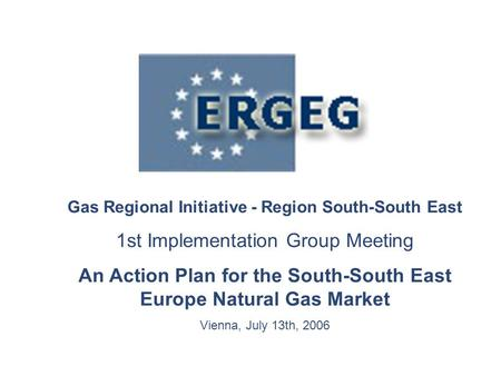 Gas Regional Initiative - Region South-South East 1st Implementation Group Meeting An Action Plan for the South-South East Europe Natural Gas Market Vienna,