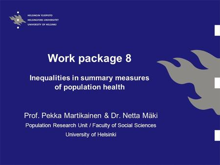 Work package 8 Inequalities in summary measures of population health Prof. Pekka Martikainen & Dr. Netta Mäki Population Research Unit / Faculty of Social.