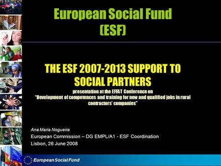 "European Social Fund European Social Fund (ESF) THE ESF 2007-2013 SUPPORT TO SOCIAL PARTNERS presentation at the EFFAT Conference on ""Development of competences."