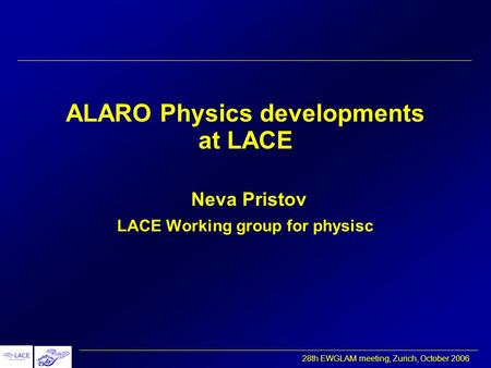 28th EWGLAM meeting, Zurich, October 2006 ALARO Physics developments at LACE Neva Pristov LACE Working group for physisc.