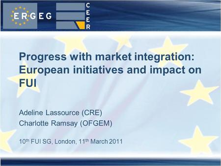 Adeline Lassource (CRE) Charlotte Ramsay (OFGEM) 10 th FUI SG, London, 11 th March 2011 Progress with market integration: European initiatives and impact.