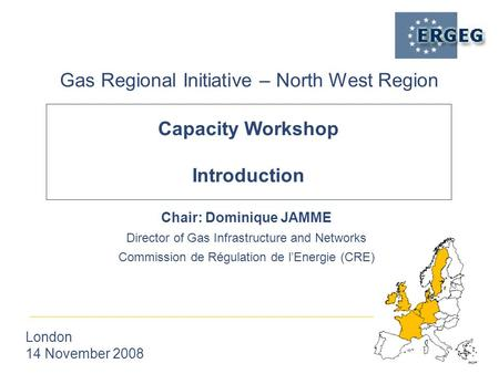 Capacity Workshop Introduction Gas Regional Initiative – North West Region London 14 November 2008 Chair: Dominique JAMME Director of Gas Infrastructure.