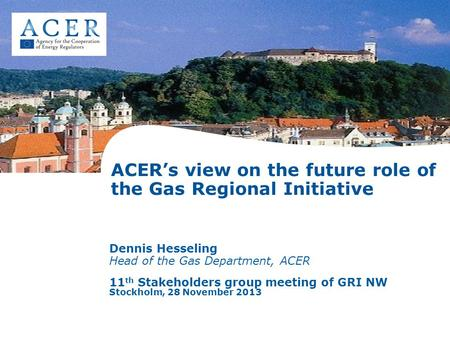 ACER's view on the future role of the Gas Regional Initiative Dennis Hesseling Head of the Gas Department, ACER 11 th Stakeholders group meeting of GRI.