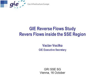 GIE Reverse Flows Study Revers Flows inside the SSE Region Vaclav Vocilka GIE Executive Secretary GRI SSE SG Vienna, 16 October.