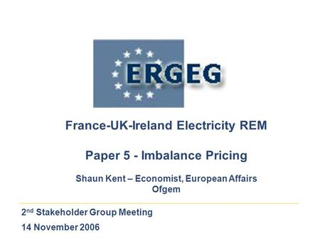 2 nd Stakeholder Group Meeting 14 November 2006 France-UK-Ireland Electricity REM Paper 5 - Imbalance Pricing Shaun Kent – Economist, European Affairs.