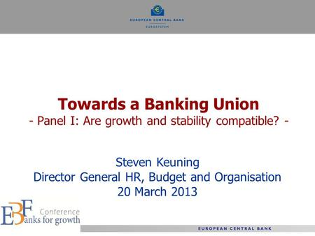 Towards a Banking Union - Panel I: Are growth and stability compatible? - Steven Keuning Director General HR, Budget and Organisation 20 March 2013.