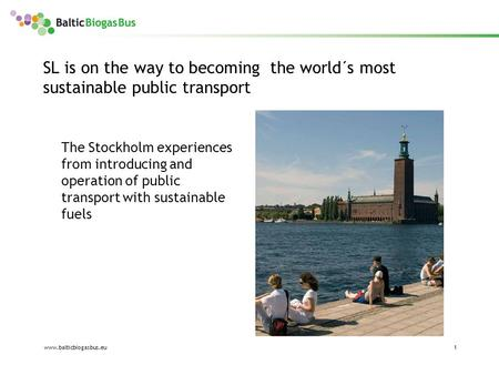 Www.balticbiogasbus.eu1 SL is on the way to becoming the world´s most sustainable public transport The Stockholm experiences from introducing and operation.