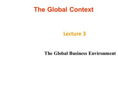 The Global Context Lecture 3 The Global Business Environment.