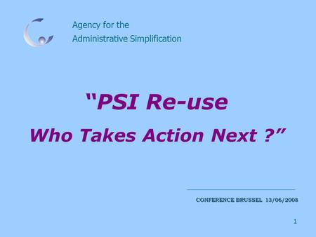 "1 Agency for the Administrative Simplification CONFERENCE BRUSSEL 13/06/2008 ""PSI Re-use Who Takes Action Next ?"""
