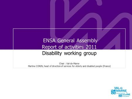 ENSA General Assembly Report of activities 2011 Disability working group Chair : Val-de-Marne Martine CONIN, head of direction of services for elderly.
