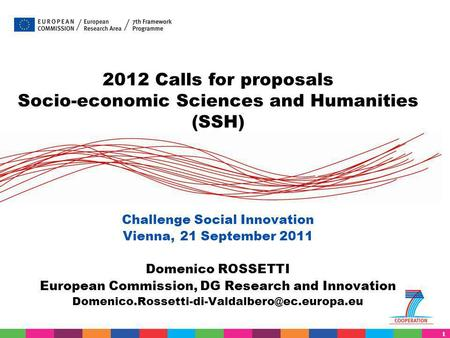 1 2012 Calls for proposals Socio-economic Sciences and Humanities (SSH) Challenge Social Innovation Vienna, 21 September 2011 Domenico ROSSETTI European.