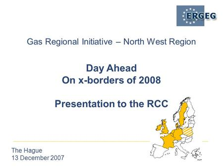 Gas Regional Initiative – North West Region The Hague 13 December 2007 Day Ahead On x-borders of 2008 Presentation to the RCC.
