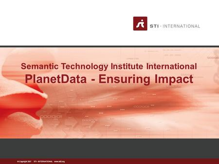  Copyright 2007 STI - INTERNATIONAL www.sti2.org Semantic Technology Institute International PlanetData - Ensuring Impact.