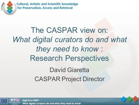 DigCCurr 2007: What digital curators do and what they need to know The CASPAR view on: What digital curators do and what they need to know : Research Perspectives.