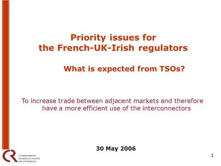 1 Priority issues for the French-UK-Irish regulators What is expected from TSOs? 30 May 2006 To increase trade between adjacent markets and therefore have.