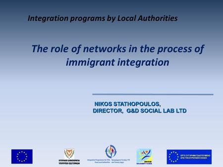 The role of networks in the process of immigrant integration NIKOS STATHOPOULOS, NIKOS STATHOPOULOS, DIRECTOR, G&D SOCIAL LAB LTD Integration programs.
