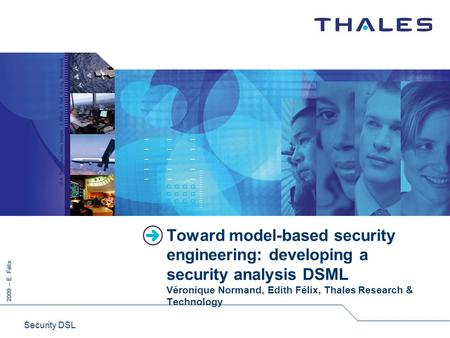 2009 – E. Félix Security DSL Toward model-based security engineering: developing a security analysis DSML Véronique Normand, Edith Félix, Thales Research.