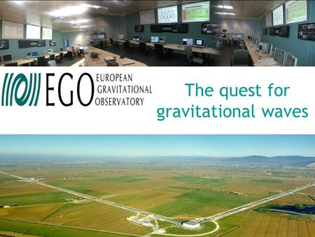"The quest for gravitational waves. European Gravitational Observatory EGO ""Raison d'être"", origin, structure & future perspectives Federico Ferrini –"