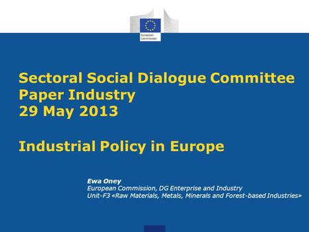 Sectoral Social Dialogue Committee Paper Industry 29 May 2013 Industrial Policy in Europe Ewa Oney European Commission, DG Enterprise and Industry Unit-F3.