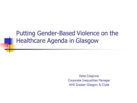 Putting Gender-Based Violence on the Healthcare Agenda in Glasgow Katie Cosgrove Corporate Inequalities Manager NHS Greater Glasgow & Clyde.