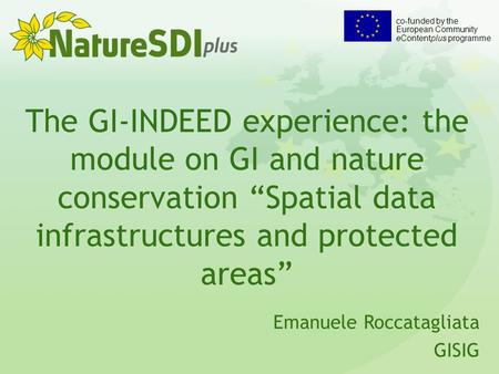 "The GI-INDEED experience: the module on GI and nature conservation ""Spatial data infrastructures and protected areas"" Emanuele Roccatagliata GISIG co-funded."