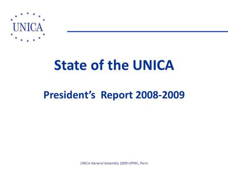 State of the UNICA President's Report 2008-2009 UNICA General Assembly 2009-UPMC, Paris.