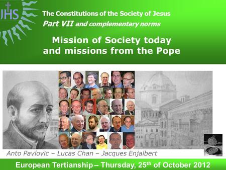 Mission of Society today and missions from the Pope The Constitutions of the Society of Jesus Part VII and complementary norms European Tertianship – Thursday,