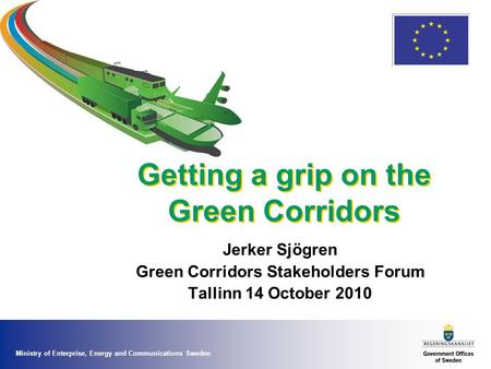 Ministry of Enterprise, Energy and Communications Sweden Getting a grip on the Green Corridors Jerker Sjögren Green Corridors Stakeholders Forum Tallinn.