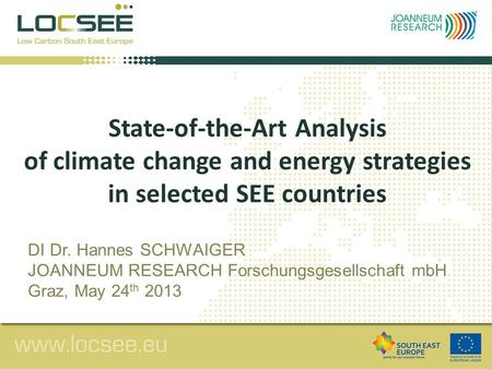 State-of-the-Art Analysis of climate change and energy strategies in selected SEE countries DI Dr. Hannes SCHWAIGER JOANNEUM RESEARCH Forschungsgesellschaft.