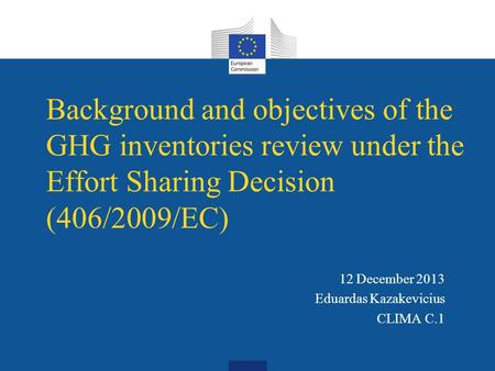 Background and objectives of the GHG inventories review under the Effort Sharing Decision (406/2009/EC) 12 December 2013 Eduardas Kazakevicius CLIMA C.1.