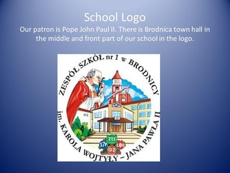 School Logo Our patron is Pope John Paul II. There is Brodnica town hall in the middle and front part of our school in the logo.